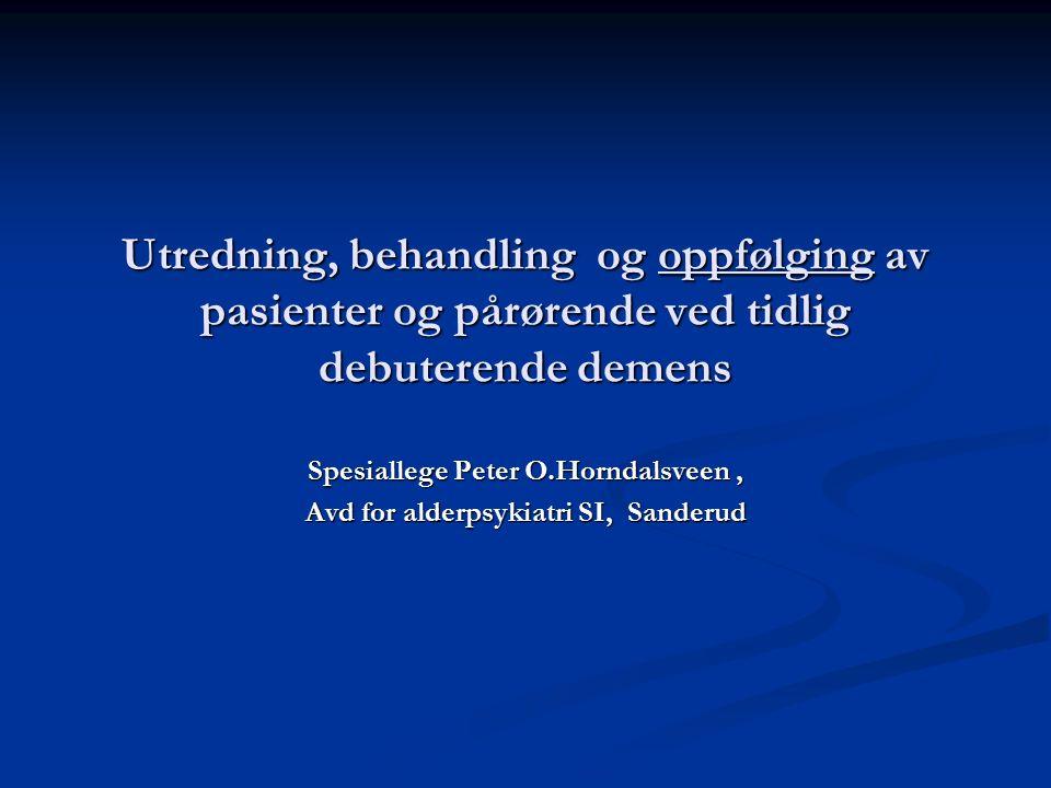 Utredning, behandling og oppfølging av pasienter og pårørende ved tidlig debuterende demens Spesiallege Peter O.Horndalsveen, Avd for alderpsykiatri SI, Sanderud