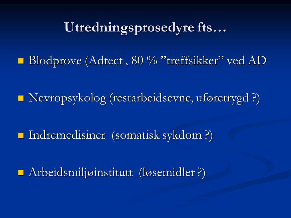 Utredningsprosedyre fts… Blodprøve (Adtect, 80 % treffsikker ved AD Blodprøve (Adtect, 80 % treffsikker ved AD Nevropsykolog (restarbeidsevne, uføretrygd ) Nevropsykolog (restarbeidsevne, uføretrygd ) Indremedisiner (somatisk sykdom ) Indremedisiner (somatisk sykdom ) Arbeidsmiljøinstitutt (løsemidler ) Arbeidsmiljøinstitutt (løsemidler )