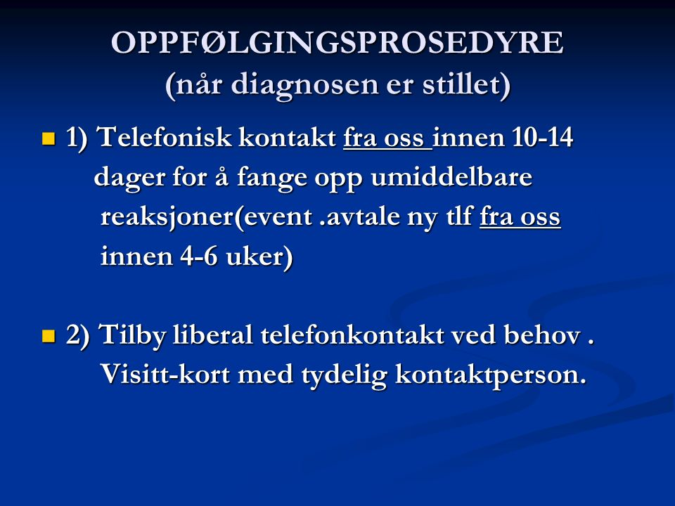 OPPFØLGINGSPROSEDYRE (når diagnosen er stillet) 1) Telefonisk kontakt fra oss innen 10-14 1) Telefonisk kontakt fra oss innen 10-14 dager for å fange opp umiddelbare dager for å fange opp umiddelbare reaksjoner(event.avtale ny tlf fra oss reaksjoner(event.avtale ny tlf fra oss innen 4-6 uker) innen 4-6 uker) 2) Tilby liberal telefonkontakt ved behov.