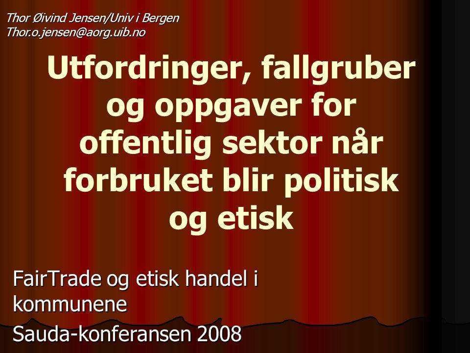 Utfordringer, fallgruber og oppgaver for offentlig sektor når forbruket blir politisk og etisk FairTrade og etisk handel i kommunene Sauda-konferansen 2008 Thor Øivind Jensen/Univ i Bergen Thor.o.jensen@aorg.uib.no