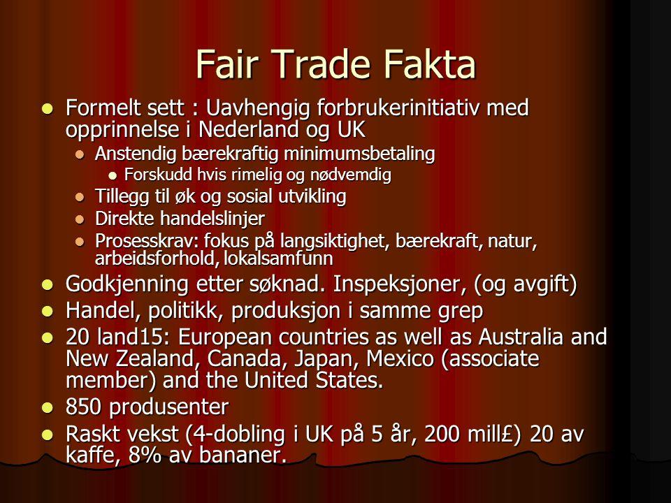 Fair Trade Fakta Formelt sett : Uavhengig forbrukerinitiativ med opprinnelse i Nederland og UK Formelt sett : Uavhengig forbrukerinitiativ med opprinnelse i Nederland og UK Anstendig bærekraftig minimumsbetaling Anstendig bærekraftig minimumsbetaling Forskudd hvis rimelig og nødvemdig Forskudd hvis rimelig og nødvemdig Tillegg til øk og sosial utvikling Tillegg til øk og sosial utvikling Direkte handelslinjer Direkte handelslinjer Prosesskrav: fokus på langsiktighet, bærekraft, natur, arbeidsforhold, lokalsamfunn Prosesskrav: fokus på langsiktighet, bærekraft, natur, arbeidsforhold, lokalsamfunn Godkjenning etter søknad.
