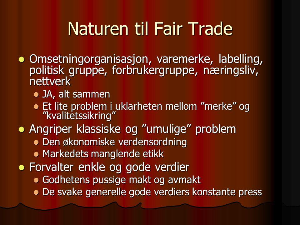 Naturen til Fair Trade Omsetningorganisasjon, varemerke, labelling, politisk gruppe, forbrukergruppe, næringsliv, nettverk Omsetningorganisasjon, varemerke, labelling, politisk gruppe, forbrukergruppe, næringsliv, nettverk JA, alt sammen JA, alt sammen Et lite problem i uklarheten mellom merke og kvalitetssikring Et lite problem i uklarheten mellom merke og kvalitetssikring Angriper klassiske og umulige problem Angriper klassiske og umulige problem Den økonomiske verdensordning Den økonomiske verdensordning Markedets manglende etikk Markedets manglende etikk Forvalter enkle og gode verdier Forvalter enkle og gode verdier Godhetens pussige makt og avmakt Godhetens pussige makt og avmakt De svake generelle gode verdiers konstante press De svake generelle gode verdiers konstante press