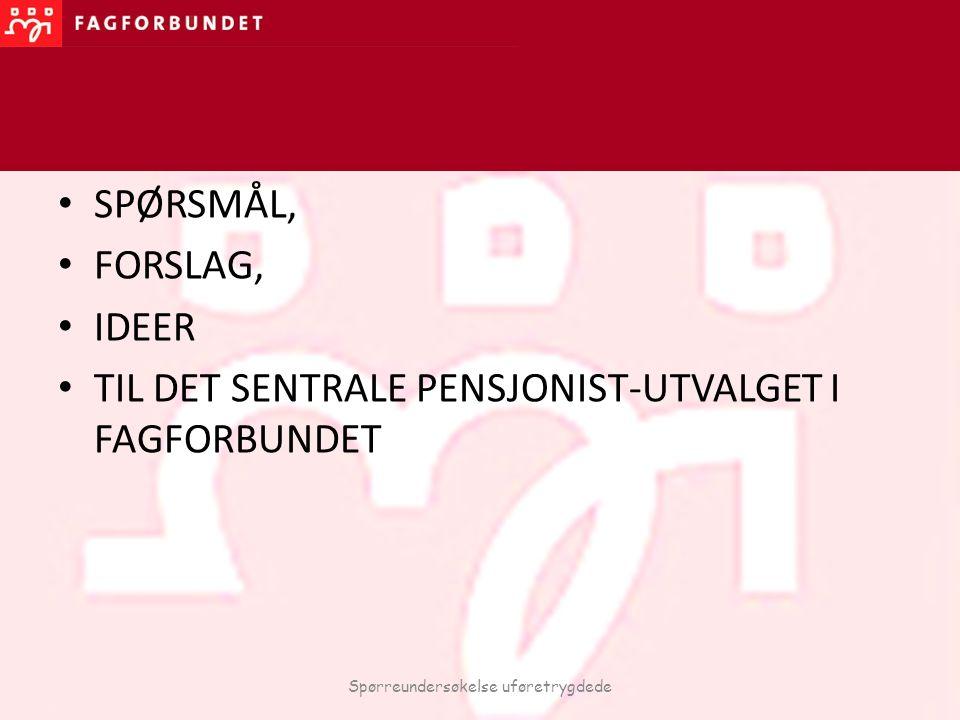 SPØRSMÅL, FORSLAG, IDEER TIL DET SENTRALE PENSJONIST-UTVALGET I FAGFORBUNDET Spørreundersøkelse uføretrygdede