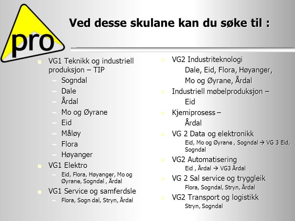 Ved desse skulane kan du søke til : VG1 Teknikk og industriell produksjon – TIP VG1 Teknikk og industriell produksjon – TIP –Sogndal –Dale –Årdal –Mo og Øyrane –Eid –Måløy –Flora –Høyanger VG1 Elektro VG1 Elektro –Eid, Flora, Høyanger, Mo og Øyrane, Sogndal, Årdal VG1 Service og samferdsle VG1 Service og samferdsle –Flora, Sogn dal, Stryn, Årdal VG2 Industriteknologi VG2 Industriteknologi –Dale, Eid, Flora, Høyanger, –Mo og Øyrane, Årdal Industriell møbelproduksjon – Industriell møbelproduksjon – –Eid Kjemiprosess – Kjemiprosess – –Årdal VG 2 Data og elektronikk VG 2 Data og elektronikk –Eid, Mo og Øyrane, Sogndal  VG 3 Eid, Sogndal VG2 Automatisering VG2 Automatisering –Eid, Årdal  VG3 Årdal VG 2 Sal service og tryggleik VG 2 Sal service og tryggleik –Flora, Sogndal, Stryn, Årdal VG2 Transport og logistikk VG2 Transport og logistikk –Stryn, Sogndal
