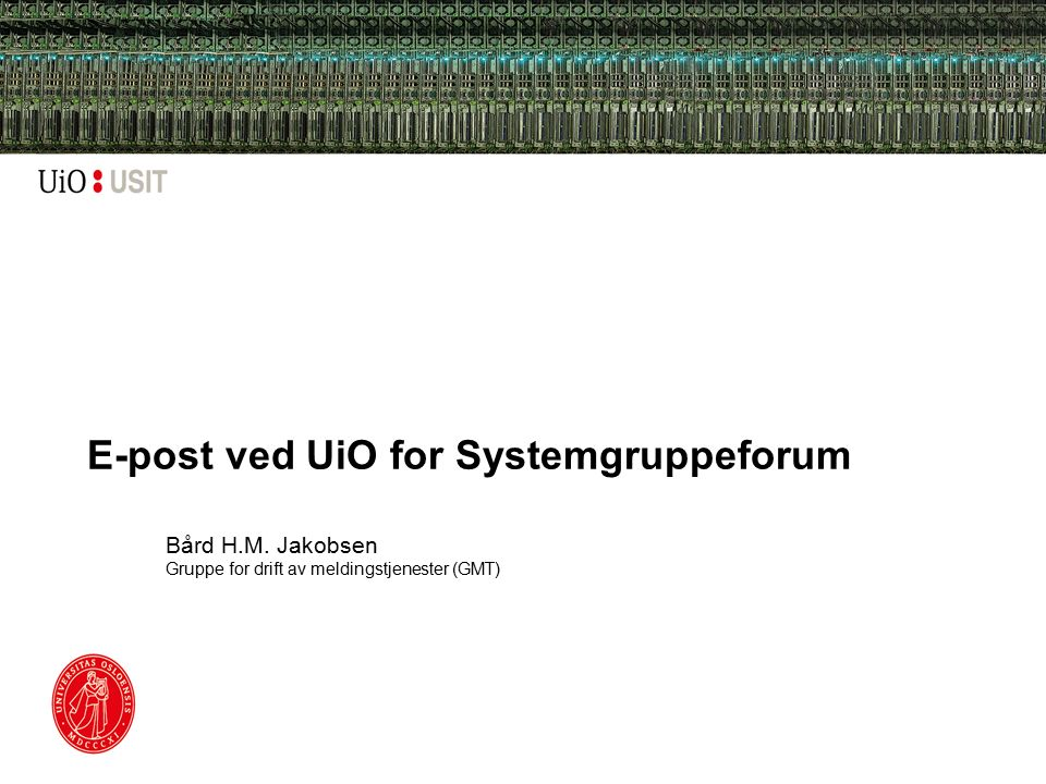 E-post ved UiO for Systemgruppeforum Bård H.M. Jakobsen Gruppe for drift av meldingstjenester (GMT)