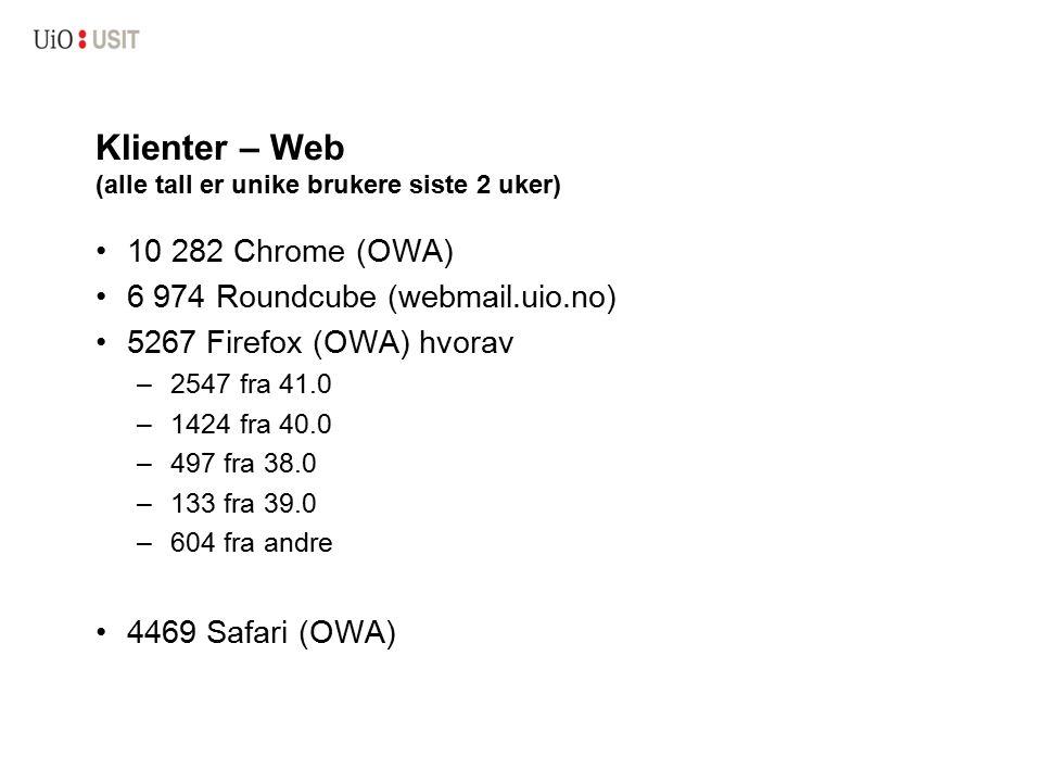 Klienter – Web (alle tall er unike brukere siste 2 uker) 10 282 Chrome (OWA) 6 974 Roundcube (webmail.uio.no) 5267 Firefox (OWA) hvorav – 2547 fra 41.0 – 1424 fra 40.0 – 497 fra 38.0 – 133 fra 39.0 – 604 fra andre 4469 Safari (OWA)