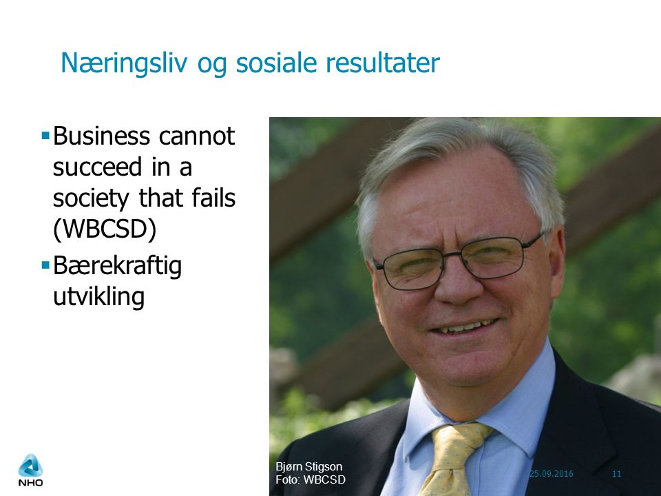 Næringsliv og sosiale resultater  Business cannot succeed in a society that fails (WBCSD)  Bærekraftig utvikling 25.09.201611 Bjørn Stigson Foto: WBCSD