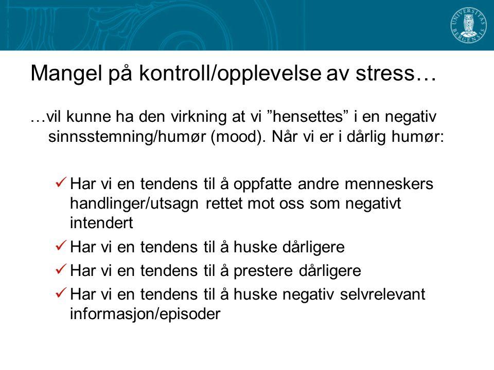 Mangel på kontroll/opplevelse av stress… …vil kunne ha den virkning at vi hensettes i en negativ sinnsstemning/humør (mood).