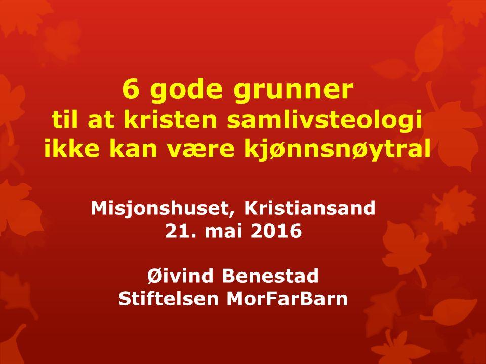 6 gode grunner til at kristen samlivsteologi ikke kan være kjønnsnøytral Misjonshuset, Kristiansand 21. mai 2016 Øivind Benestad Stiftelsen MorFarBarn