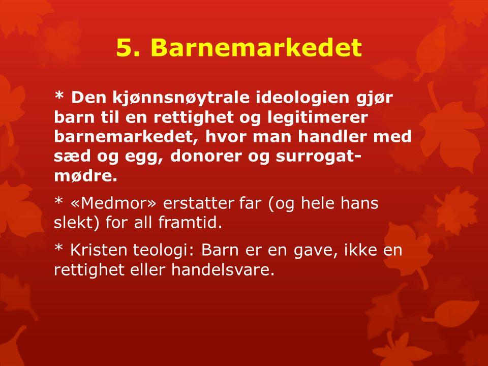 5. Barnemarkedet * Den kjønnsnøytrale ideologien gjør barn til en rettighet og legitimerer barnemarkedet, hvor man handler med sæd og egg, donorer og
