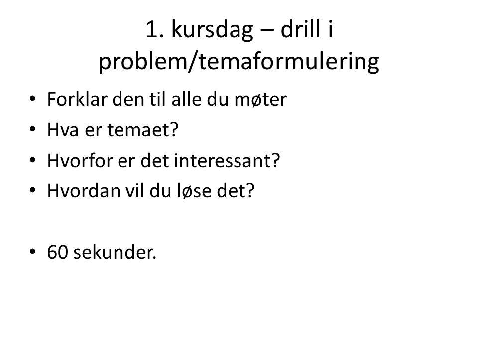 1.kursdag – drill i problem/temaformulering Forklar den til alle du møter Hva er temaet.