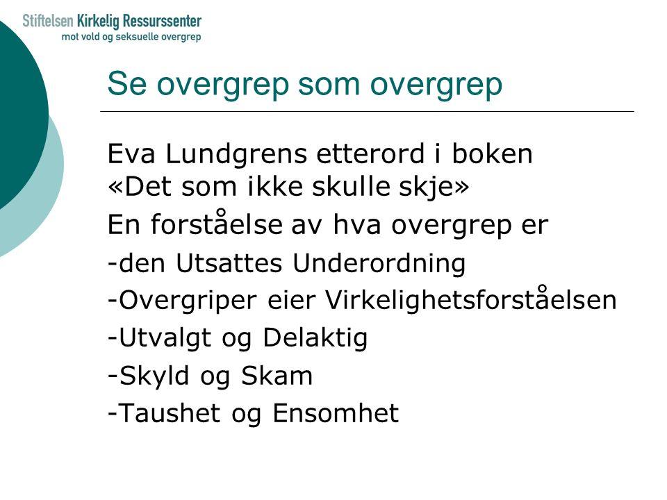Se overgrep som overgrep Eva Lundgrens etterord i boken «Det som ikke skulle skje» En forståelse av hva overgrep er -den Utsattes Underordning -Overgr