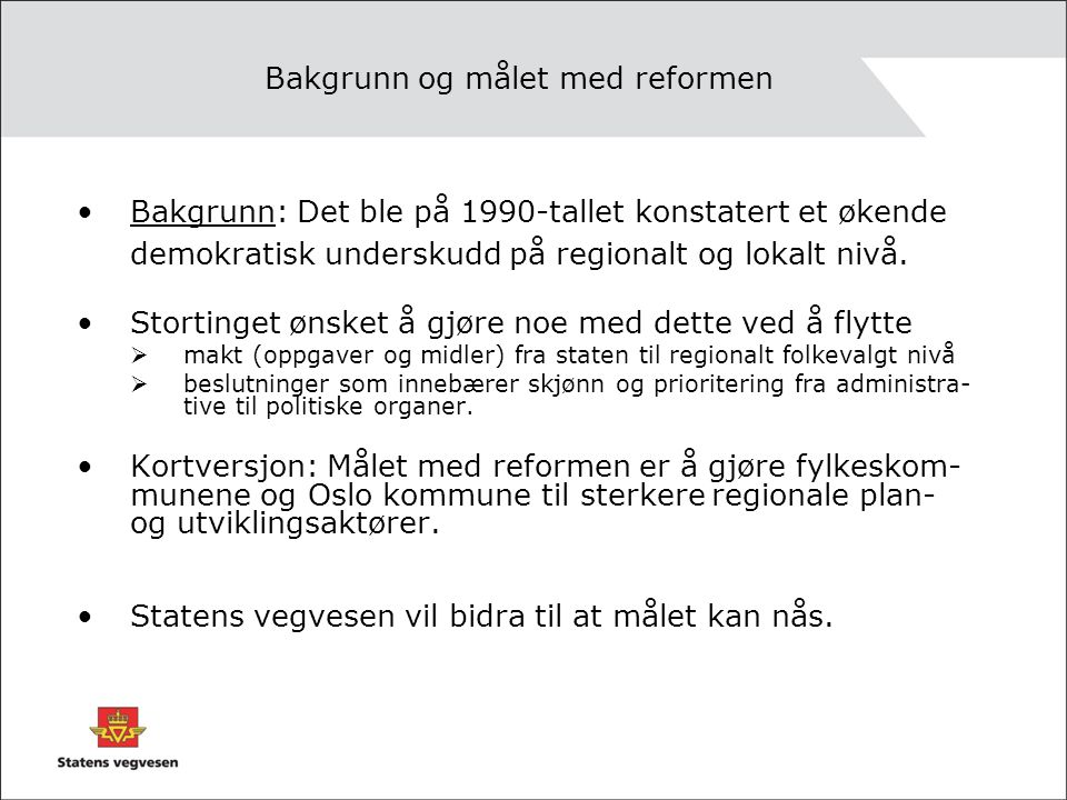 Bakgrunn og målet med reformen Bakgrunn: Det ble på 1990-tallet konstatert et økende demokratisk underskudd på regionalt og lokalt nivå.
