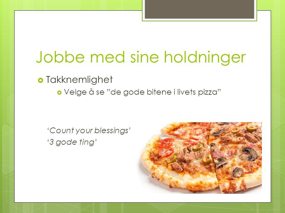 Jobbe med sine holdninger  Takknemlighet  Velge å se de gode bitene i livets pizza 'Count your blessings' '3 gode ting'