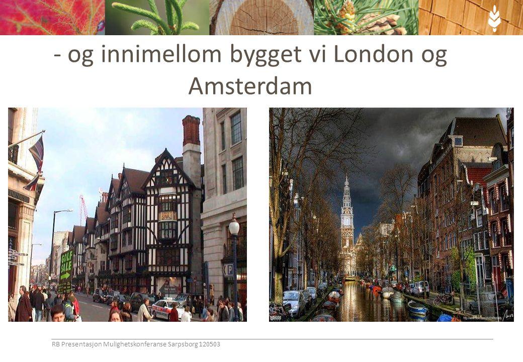 - og innimellom bygget vi London og Amsterdam RB Presentasjon Mulighetskonferanse Sarpsborg 120503