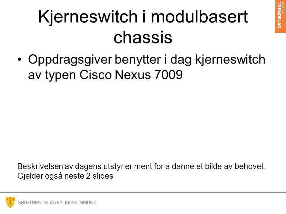 Kjerneswitch i modulbasert chassis Oppdragsgiver benytter i dag kjerneswitch av typen Cisco Nexus 7009 Beskrivelsen av dagens utstyr er ment for å danne et bilde av behovet.