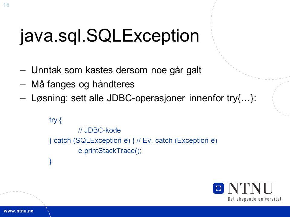 16 java.sql.SQLException – Unntak som kastes dersom noe går galt – Må fanges og håndteres – Løsning: sett alle JDBC-operasjoner innenfor try{…}: try { // JDBC-kode } catch (SQLException e) { // Ev.