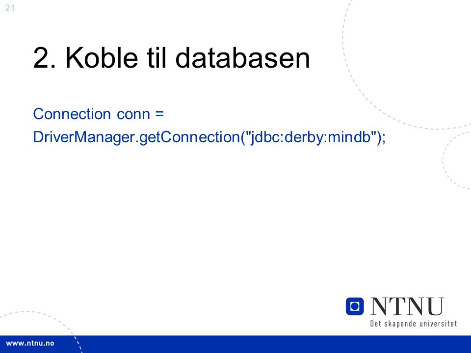 21 2. Koble til databasen Connection conn = DriverManager.getConnection( jdbc:derby:mindb );