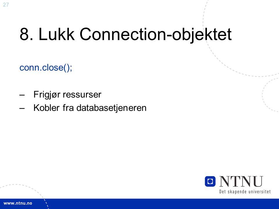 27 8. Lukk Connection-objektet conn.close(); – Frigjør ressurser – Kobler fra databasetjeneren