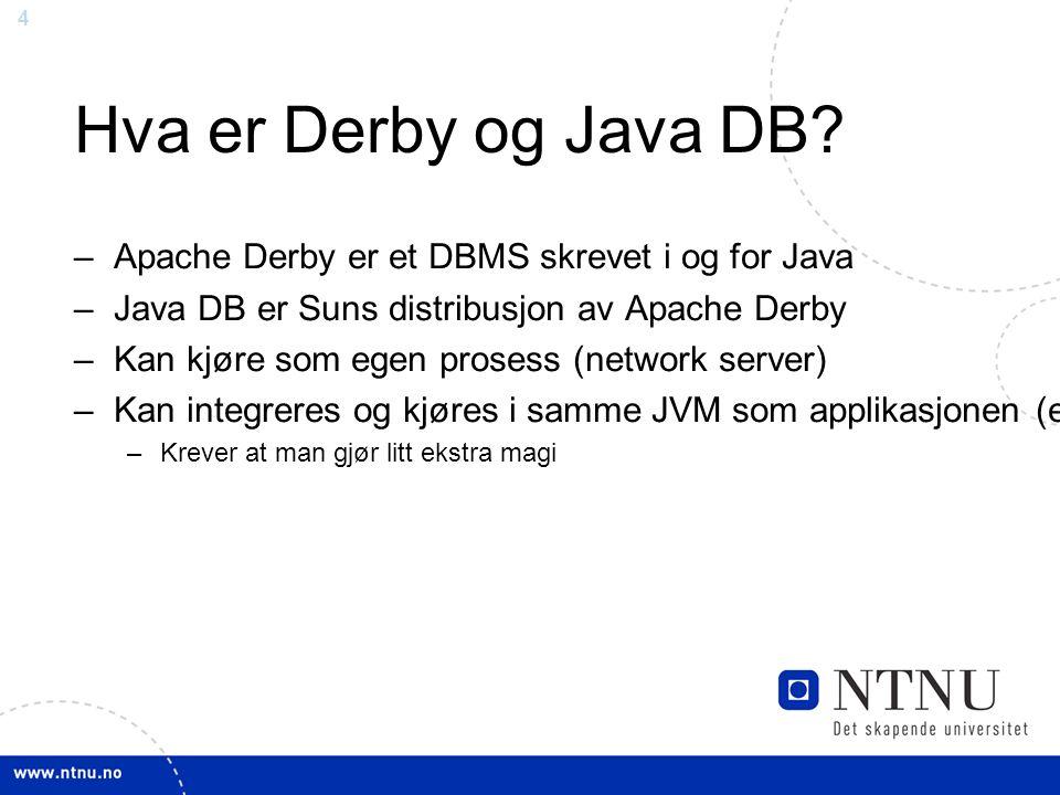 4 – Apache Derby er et DBMS skrevet i og for Java – Java DB er Suns distribusjon av Apache Derby – Kan kjøre som egen prosess (network server) – Kan integreres og kjøres i samme JVM som applikasjonen (embedded) – Krever at man gjør litt ekstra magi Hva er Derby og Java DB