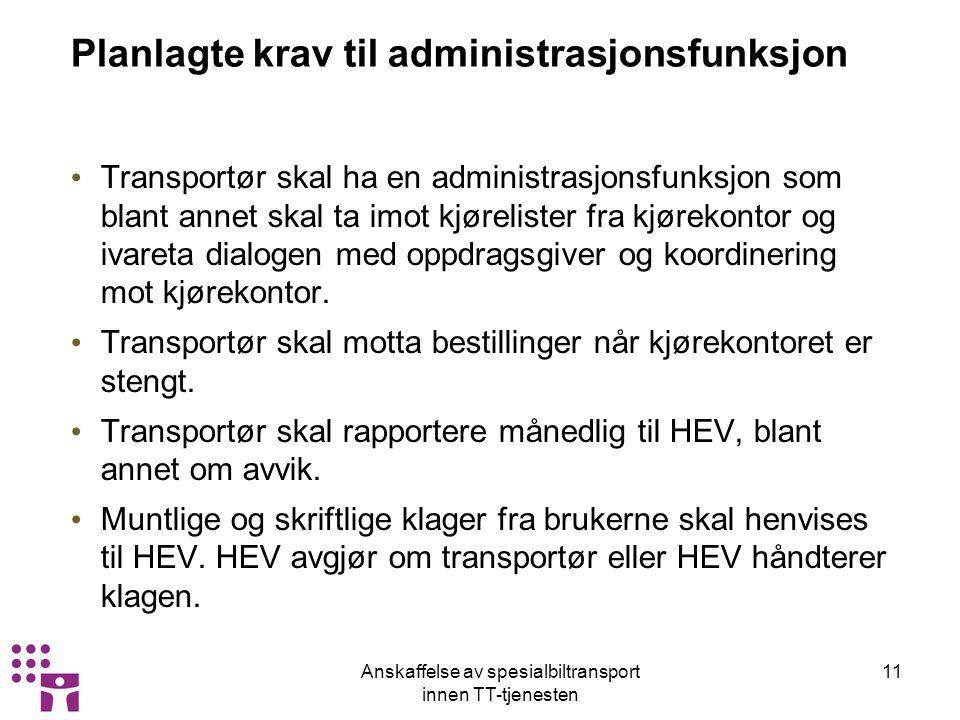 Anskaffelse av spesialbiltransport innen TT-tjenesten 11 Planlagte krav til administrasjonsfunksjon Transportør skal ha en administrasjonsfunksjon som blant annet skal ta imot kjørelister fra kjørekontor og ivareta dialogen med oppdragsgiver og koordinering mot kjørekontor.