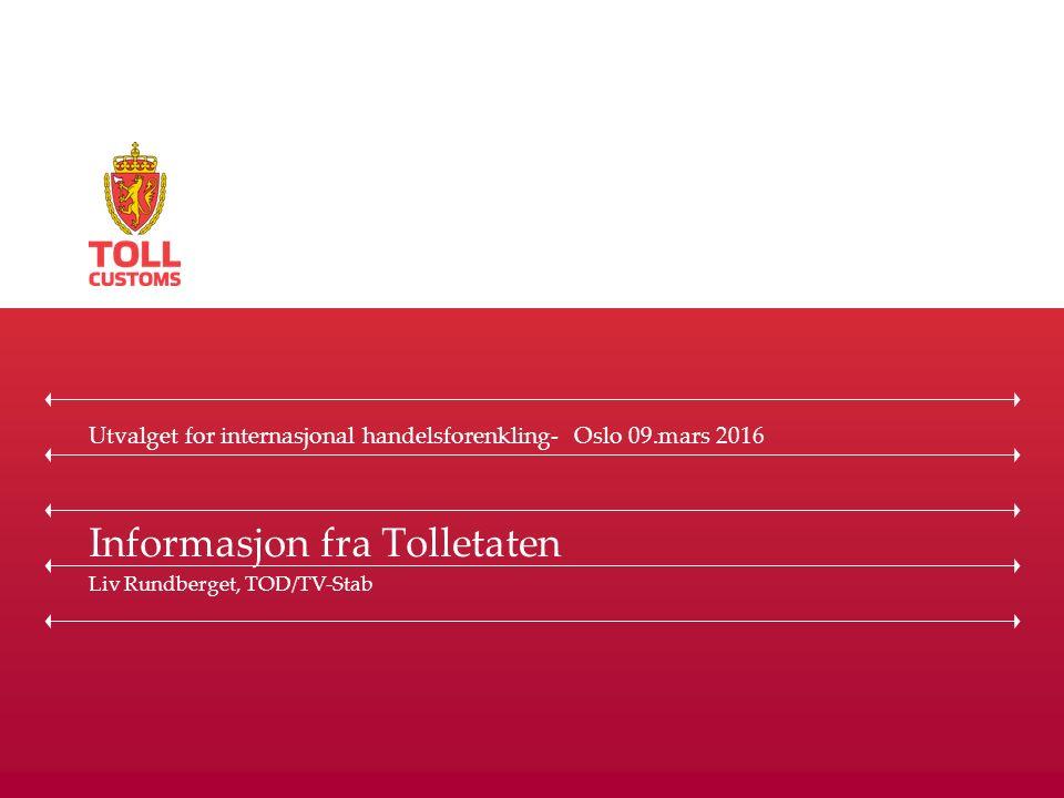 Informasjon fra Tolletaten Liv Rundberget, TOD/TV-Stab Utvalget for internasjonal handelsforenkling- Oslo 09.mars 2016
