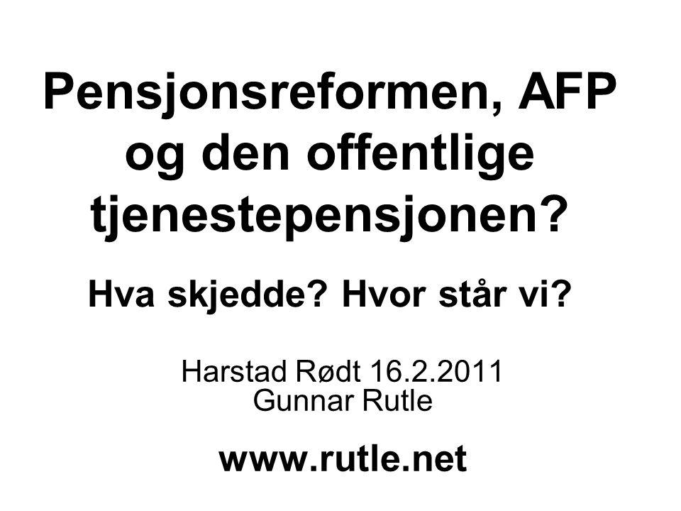 Pensjonsreformen, AFP og den offentlige tjenestepensjonen? Hva skjedde? Hvor står vi? Harstad Rødt 16.2.2011 Gunnar Rutle www.rutle.net