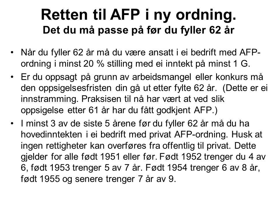 Når du fyller 62 år må du være ansatt i ei bedrift med AFP- ordning i minst 20 % stilling med ei inntekt på minst 1 G. Er du oppsagt på grunn av arbei