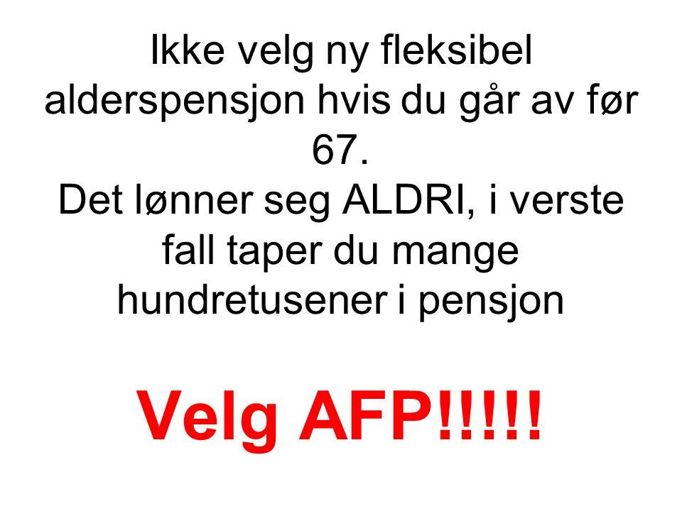 Ikke velg ny fleksibel alderspensjon hvis du går av før 67. Det lønner seg ALDRI, i verste fall taper du mange hundretusener i pensjon Velg AFP!!!!!