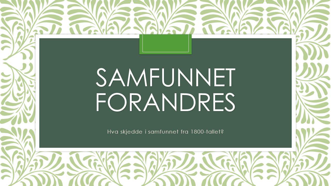 SAMFUNNET FORANDRES Hva skjedde i samfunnet fra 1800-tallet