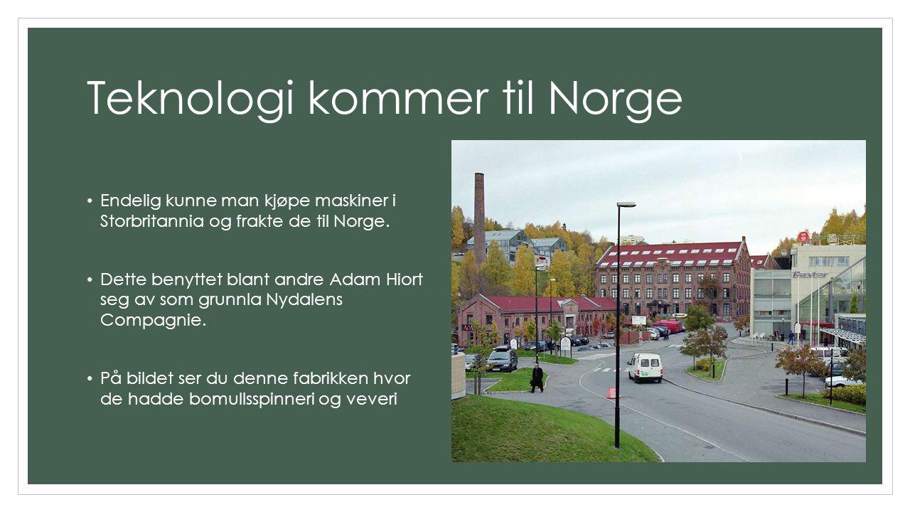 Teknologi kommer til Norge Endelig kunne man kjøpe maskiner i Storbritannia og frakte de til Norge. Dette benyttet blant andre Adam Hiort seg av som g