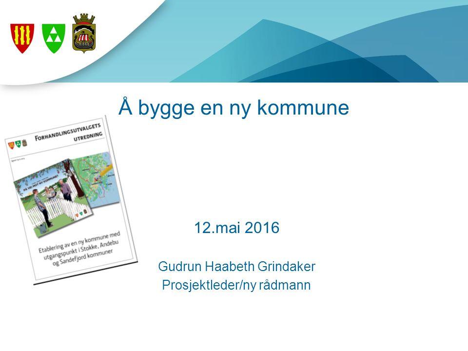 Å bygge en ny kommune 12.mai 2016 Gudrun Haabeth Grindaker Prosjektleder/ny rådmann