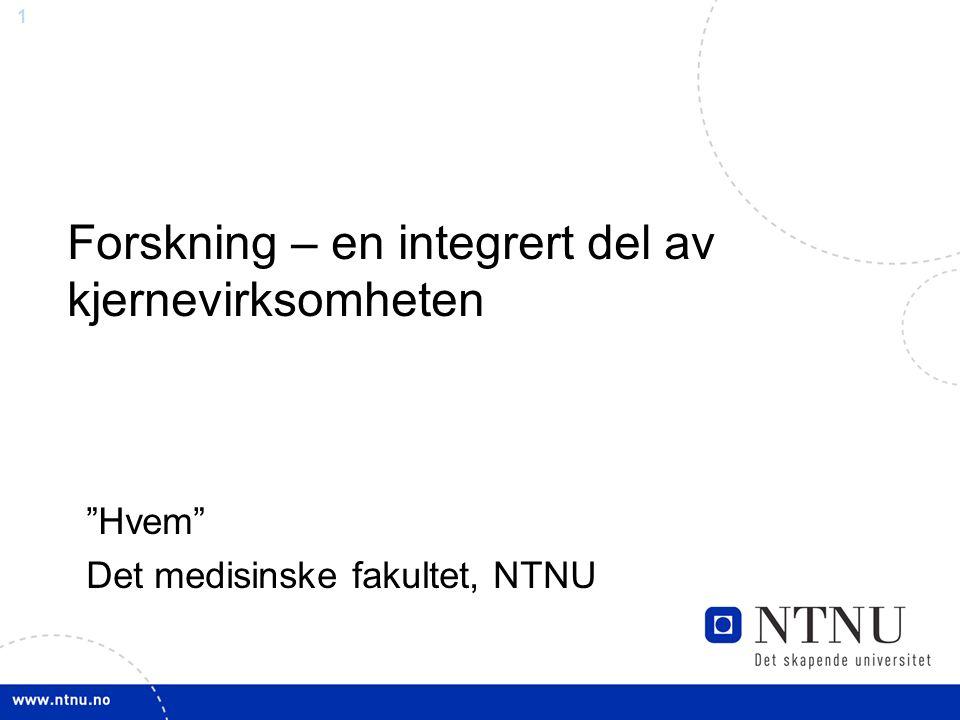1 Forskning – en integrert del av kjernevirksomheten Hvem Det medisinske fakultet, NTNU