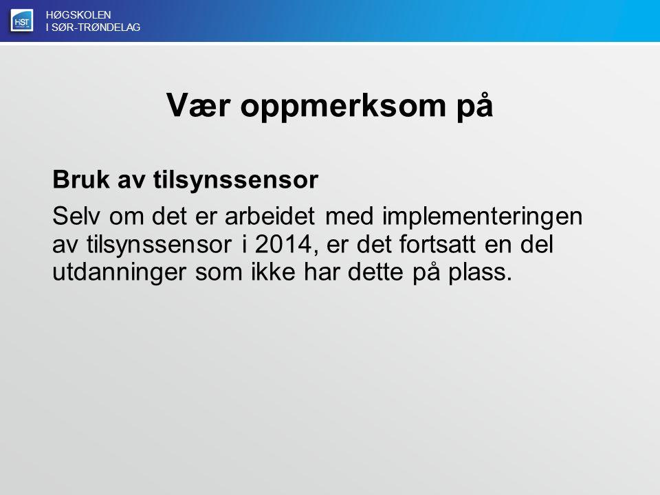 HØGSKOLEN I SØR-TRØNDELAG Vær oppmerksom på Bruk av tilsynssensor Selv om det er arbeidet med implementeringen av tilsynssensor i 2014, er det fortsatt en del utdanninger som ikke har dette på plass.