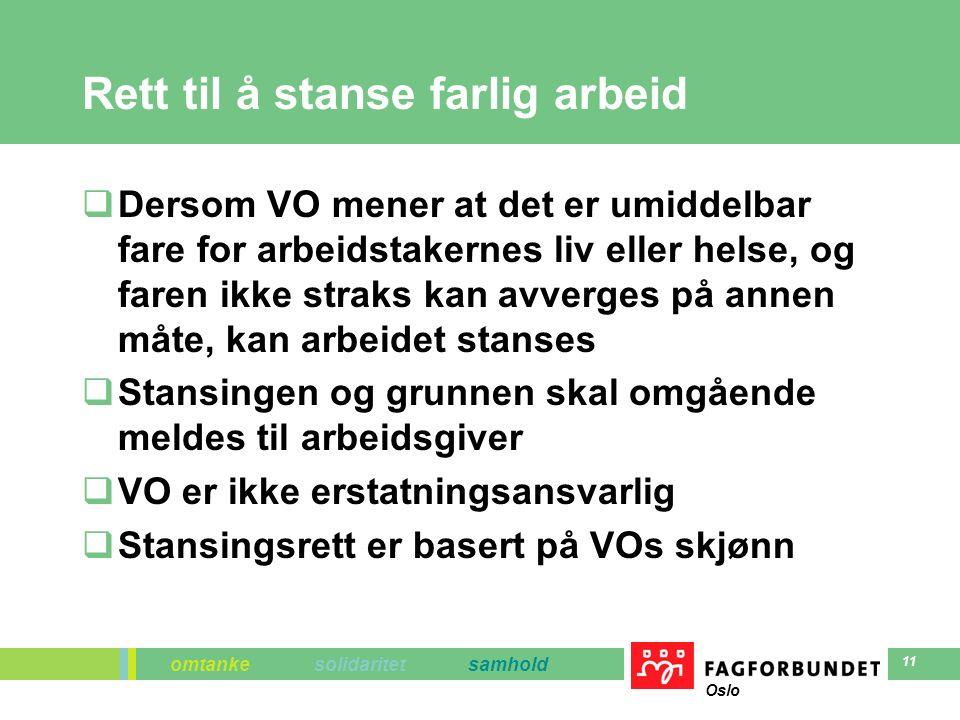 omtanke solidaritet samhold Oslo 11 Rett til å stanse farlig arbeid  Dersom VO mener at det er umiddelbar fare for arbeidstakernes liv eller helse, og faren ikke straks kan avverges på annen måte, kan arbeidet stanses  Stansingen og grunnen skal omgående meldes til arbeidsgiver  VO er ikke erstatningsansvarlig  Stansingsrett er basert på VOs skjønn