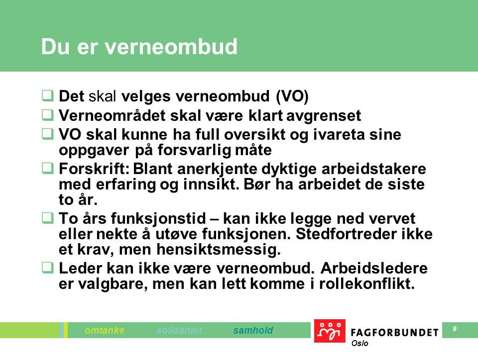 omtanke solidaritet samhold Oslo 9 Du er verneombud  Det skal velges verneombud (VO)  Verneområdet skal være klart avgrenset  VO skal kunne ha full oversikt og ivareta sine oppgaver på forsvarlig måte  Forskrift: Blant anerkjente dyktige arbeidstakere med erfaring og innsikt.