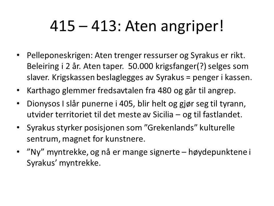 415 – 413: Aten angriper! Pelleponeskrigen: Aten trenger ressurser og Syrakus er rikt. Beleiring i 2 år. Aten taper. 50.000 krigsfanger(?) selges som