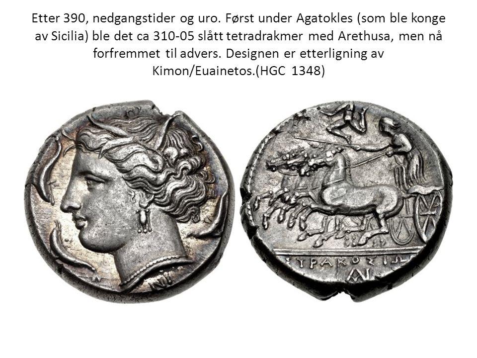 Etter 390, nedgangstider og uro. Først under Agatokles (som ble konge av Sicilia) ble det ca 310-05 slått tetradrakmer med Arethusa, men nå forfremmet