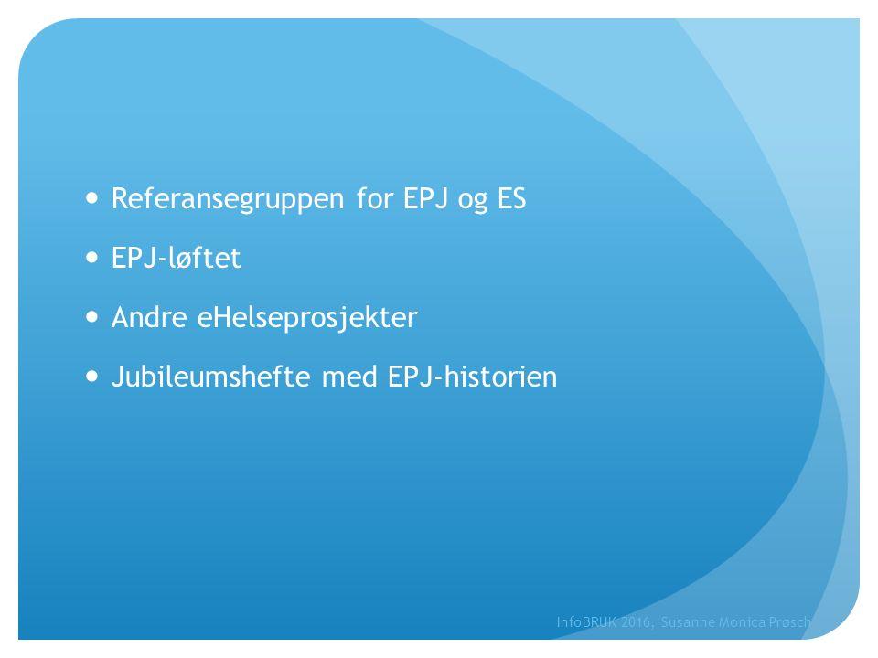 Referansegruppen for EPJ og ES EPJ-løftet Andre eHelseprosjekter Jubileumshefte med EPJ-historien InfoBRUK 2016, Susanne Monica Prøsch