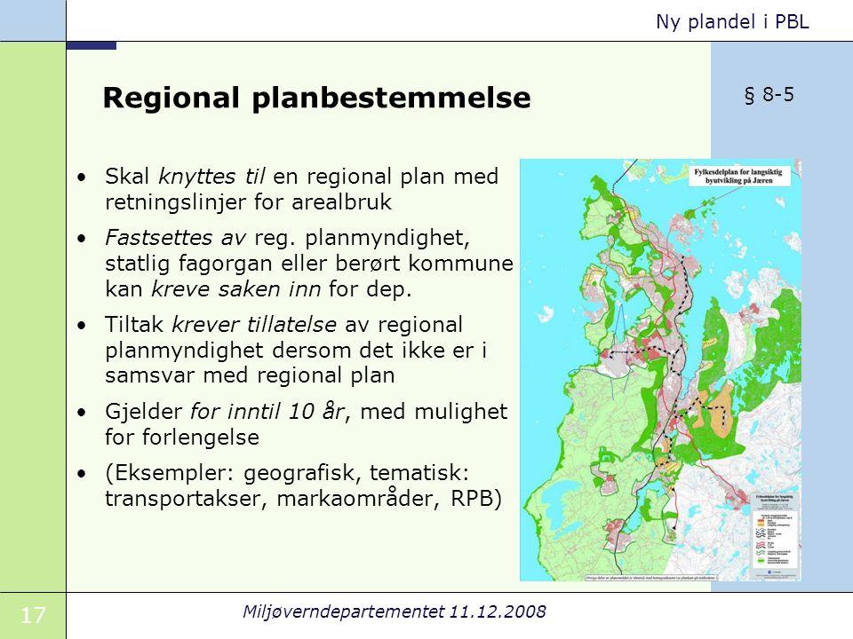17 Miljøverndepartementet 11.12.2008 Ny plandel i PBL Regional planbestemmelse Skal knyttes til en regional plan med retningslinjer for arealbruk Fastsettes av reg.