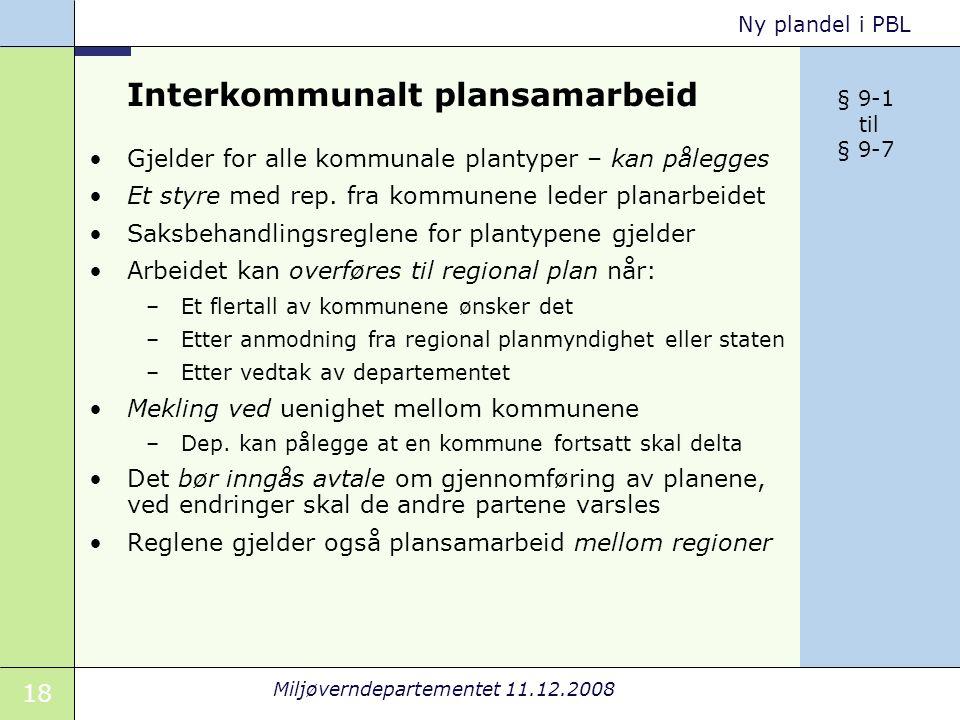 18 Miljøverndepartementet 11.12.2008 Ny plandel i PBL Interkommunalt plansamarbeid Gjelder for alle kommunale plantyper – kan pålegges Et styre med rep.