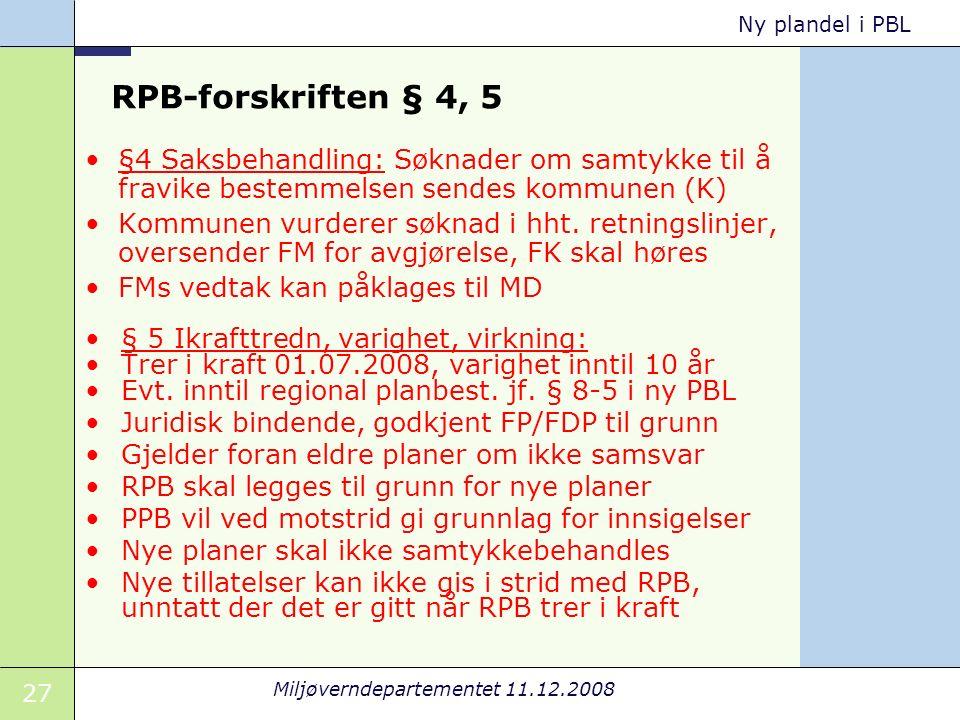 27 Miljøverndepartementet 11.12.2008 Ny plandel i PBL RPB-forskriften § 4, 5 §4 Saksbehandling: Søknader om samtykke til å fravike bestemmelsen sendes kommunen (K) Kommunen vurderer søknad i hht.