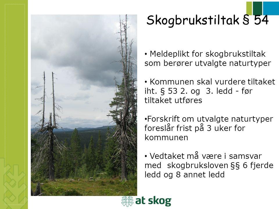Skogbrukstiltak § 54 Meldeplikt for skogbrukstiltak som berører utvalgte naturtyper Kommunen skal vurdere tiltaket iht. § 53 2. og 3. ledd - før tilta