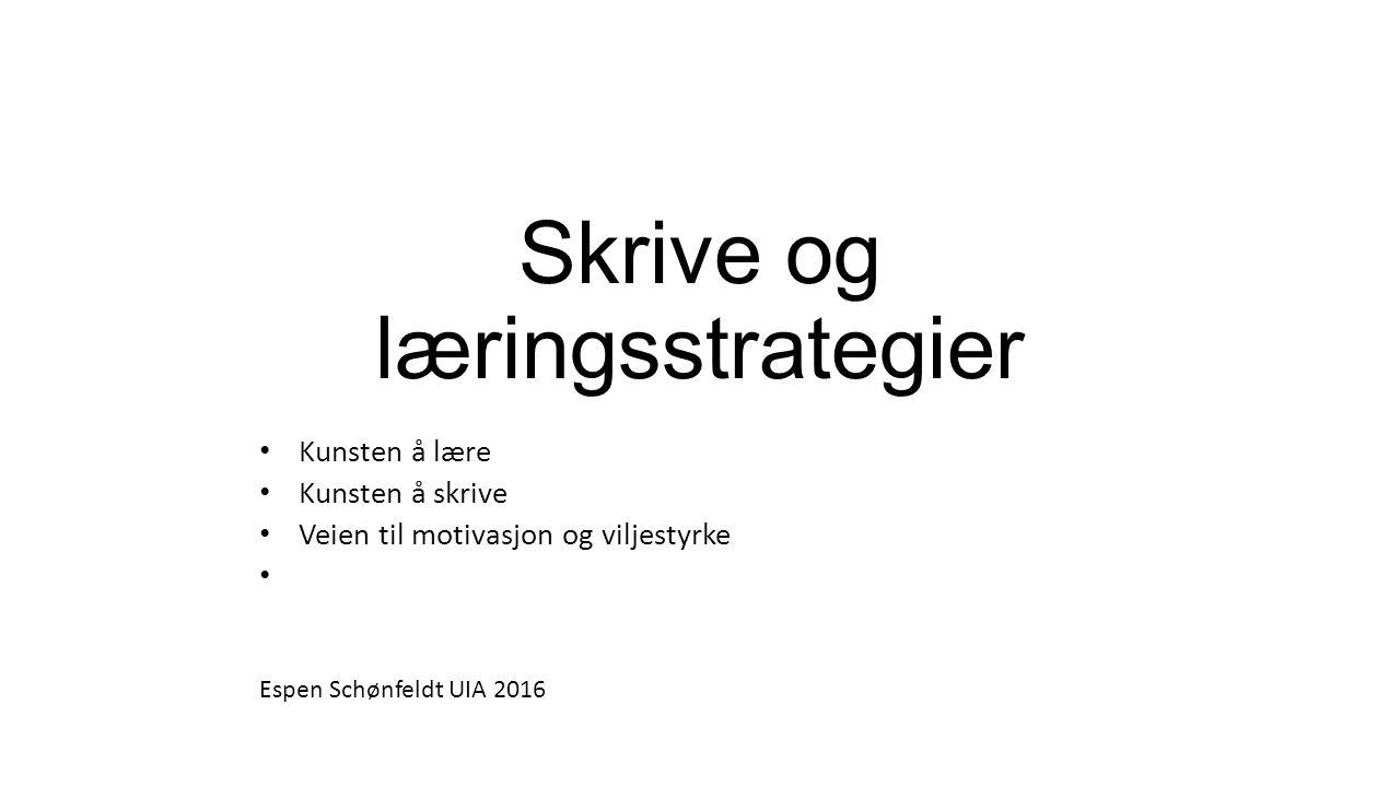 Kunsten å lære Kunsten å skrive Veien til motivasjon og viljestyrke Skrive og læringsstrategier Espen Schønfeldt UIA 2016