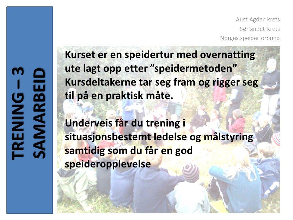 TRENING – 3 SAMARBEID Aust-Agder krets Sørlandet krets Norges speiderforbund Kurset er en speidertur med overnatting ute lagt opp etter speidermetoden Kursdeltakerne tar seg fram og rigger seg til på en praktisk måte.