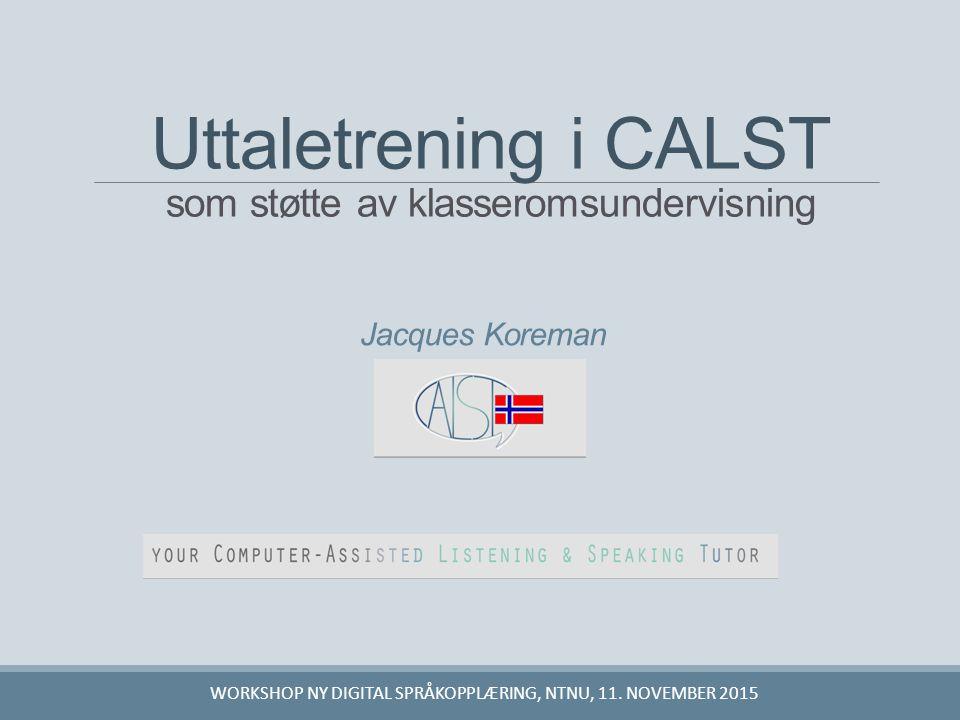 Jacques Koreman Uttaletrening i CALST som støtte av klasseromsundervisning WORKSHOP NY DIGITAL SPRÅKOPPLÆRING, NTNU, 11. NOVEMBER 2015