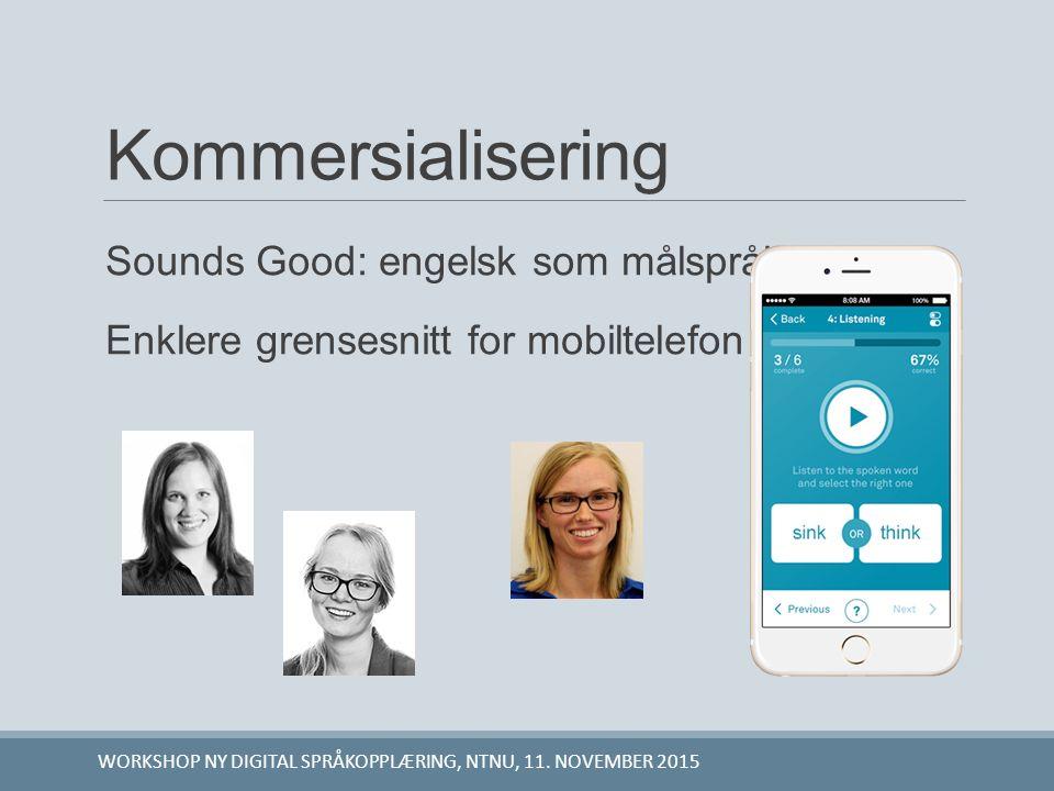 Kommersialisering Sounds Good: engelsk som målspråk Enklere grensesnitt for mobiltelefon WORKSHOP NY DIGITAL SPRÅKOPPLÆRING, NTNU, 11. NOVEMBER 2015