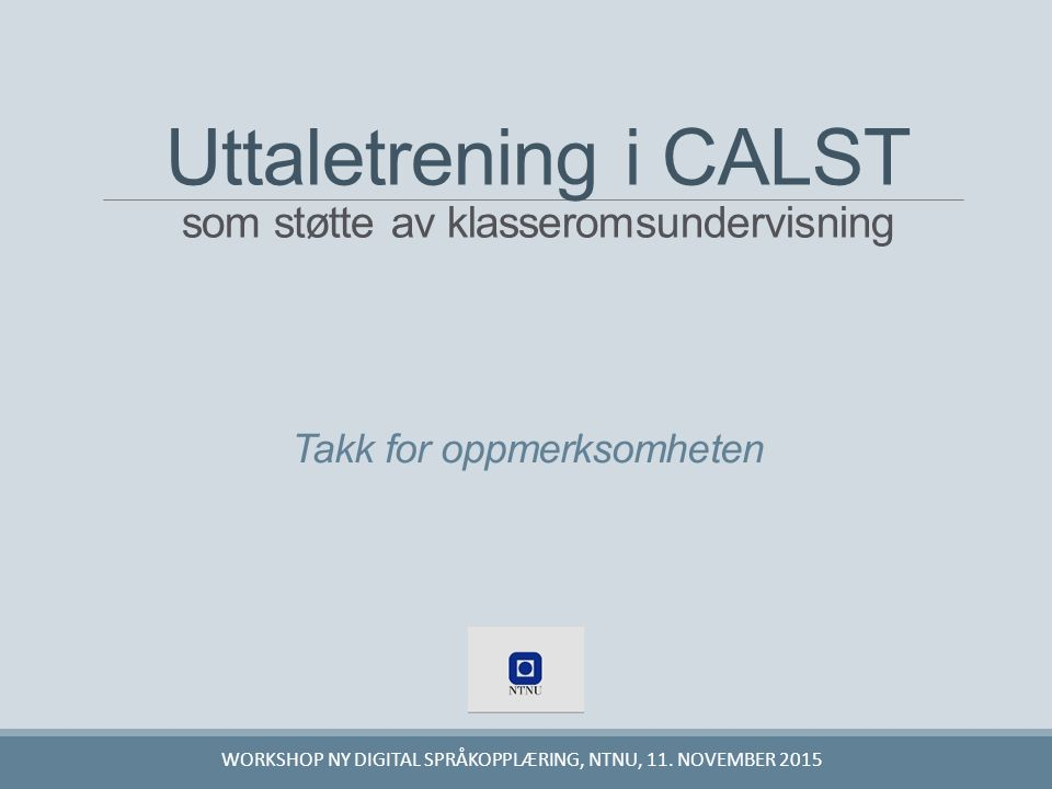 Takk for oppmerksomheten WORKSHOP NY DIGITAL SPRÅKOPPLÆRING, NTNU, 11. NOVEMBER 2015 Uttaletrening i CALST som støtte av klasseromsundervisning