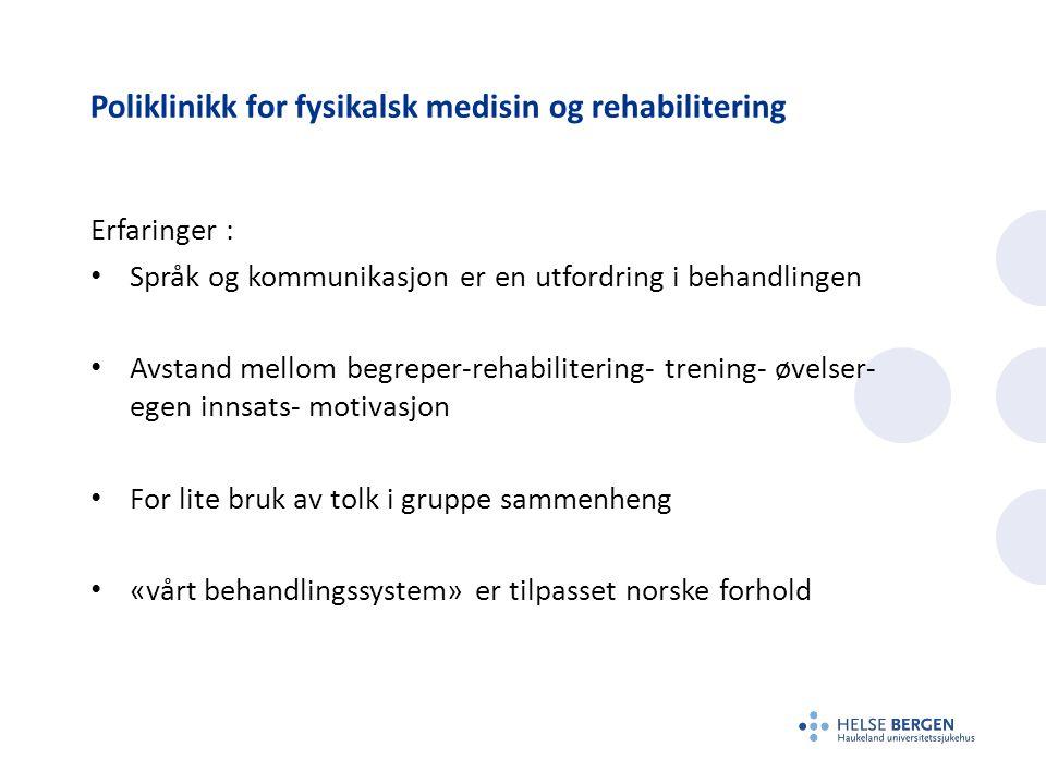 Poliklinikk for fysikalsk medisin og rehabilitering Erfaringer : Språk og kommunikasjon er en utfordring i behandlingen Avstand mellom begreper-rehabilitering- trening- øvelser- egen innsats- motivasjon For lite bruk av tolk i gruppe sammenheng «vårt behandlingssystem» er tilpasset norske forhold