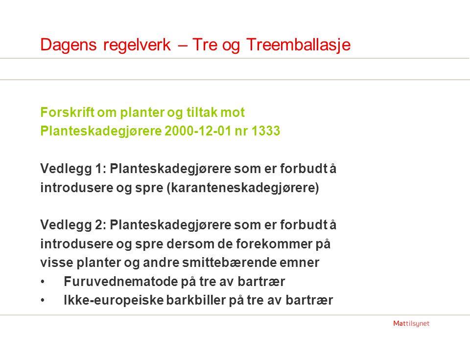 Dagens regelverk – Tre og Treemballasje Forskrift om planter og tiltak mot Planteskadegjørere 2000-12-01 nr 1333 Vedlegg 3: Planter og andre smittebærende emner som det er forbudt å innføre dersom de har sin opprinnelse i nevnte områder Tre med bark av bartrær fra ikke-europeiske land og Portugal Vedlegg 4A: Særskilte krav til innførsel av visse planter og andre smittebærende emner